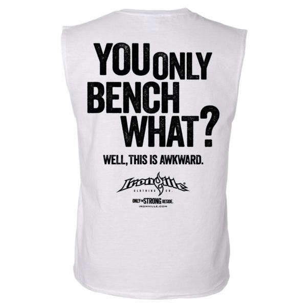 You Only Bench What Well This Is Awkward Funny Sleeveless Bench Press Shirt White